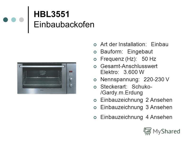 HBL3551 Einbaubackofen Art der Installation: Einbau Bauform: Eingebaut Frequenz (Hz): 50 Hz Gesamt-Anschlusswert Elektro: 3.600 W Nennspannung: 220-230 V Steckerart: Schuko- /Gardy.m.Erdung Einbauzeichnung 2 Ansehen Einbauzeichnung 3 Ansehen Einbauze
