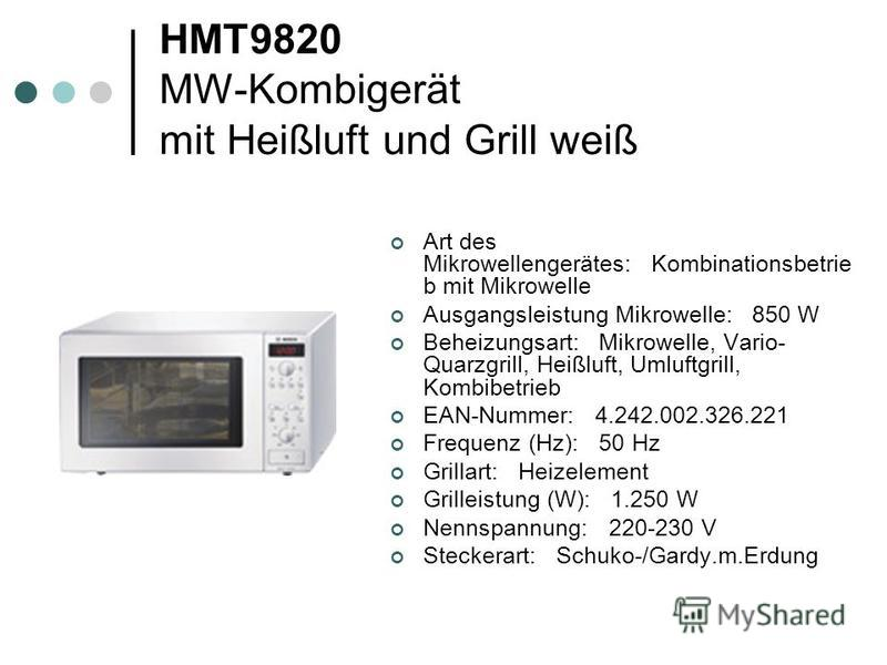 HMT9820 MW-Kombigerät mit Heißluft und Grill weiß Art des Mikrowellengerätes: Kombinationsbetrie b mit Mikrowelle Ausgangsleistung Mikrowelle: 850 W Beheizungsart: Mikrowelle, Vario- Quarzgrill, Heißluft, Umluftgrill, Kombibetrieb EAN-Nummer: 4.242.0