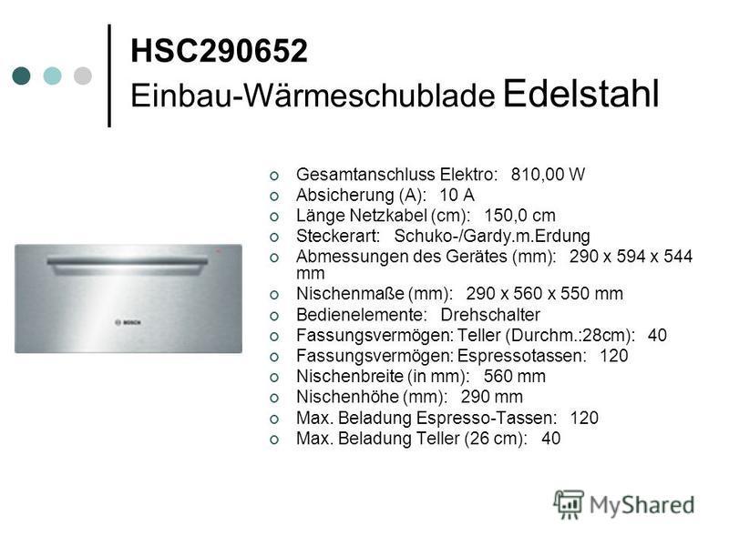 HSC290652 Einbau-Wärmeschublade Edelstahl Gesamtanschluss Elektro: 810,00 W Absicherung (A): 10 A Länge Netzkabel (cm): 150,0 cm Steckerart: Schuko-/Gardy.m.Erdung Abmessungen des Gerätes (mm): 290 x 594 x 544 mm Nischenmaße (mm): 290 x 560 x 550 mm