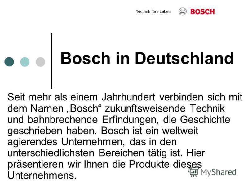 Bosch in Deutschland Seit mehr als einem Jahrhundert verbinden sich mit dem Namen Bosch zukunftsweisende Technik und bahnbrechende Erfindungen, die Geschichte geschrieben haben. Bosch ist ein weltweit agierendes Unternehmen, das in den unterschiedlic