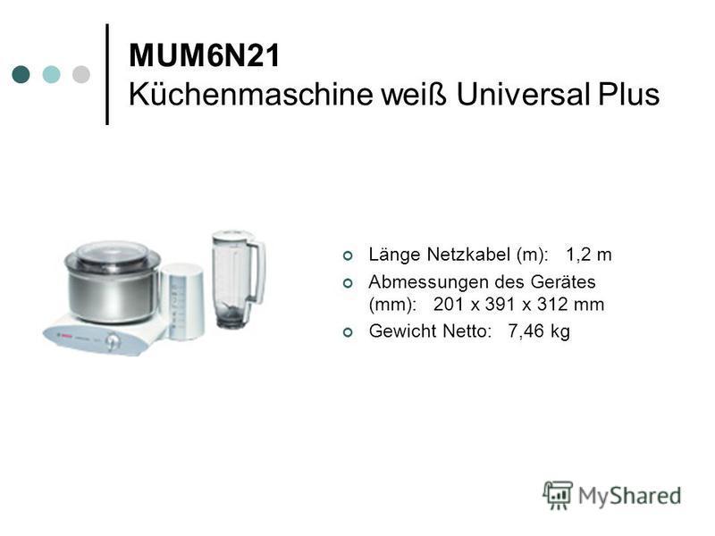 MUM6N21 Küchenmaschine weiß Universal Plus Länge Netzkabel (m): 1,2 m Abmessungen des Gerätes (mm): 201 x 391 x 312 mm Gewicht Netto: 7,46 kg