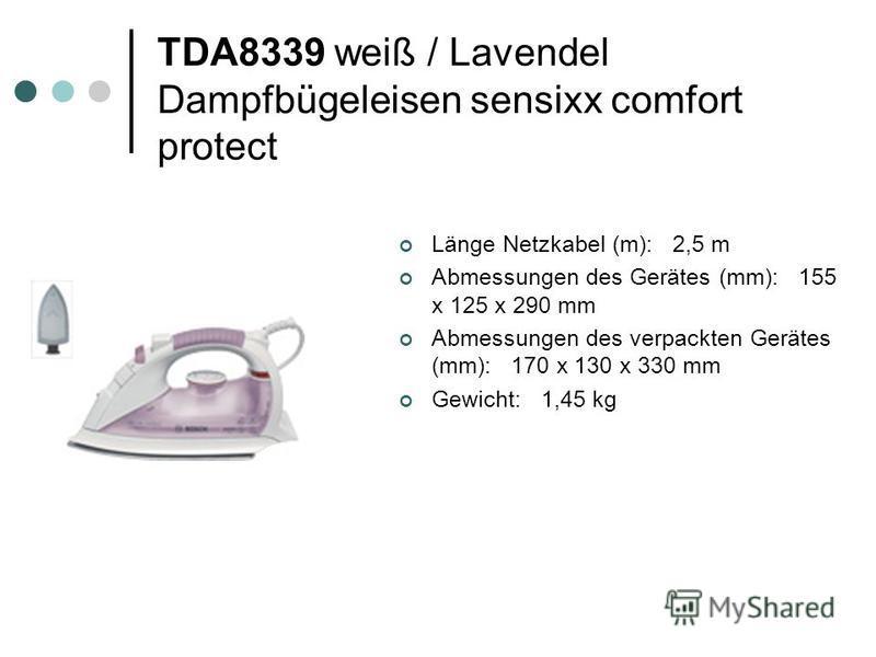 TDA8339 weiß / Lavendel Dampfbügeleisen sensixx comfort protect Länge Netzkabel (m): 2,5 m Abmessungen des Gerätes (mm): 155 x 125 x 290 mm Abmessungen des verpackten Gerätes (mm): 170 x 130 x 330 mm Gewicht: 1,45 kg