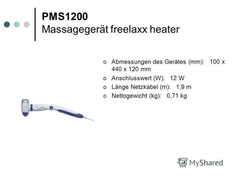 PMS1200 Massagegerät freelaxx heater Abmessungen des Gerätes (mm): 100 x 440 x 120 mm Anschlusswert (W): 12 W Länge Netzkabel (m): 1,9 m Nettogewicht (kg): 0,71 kg