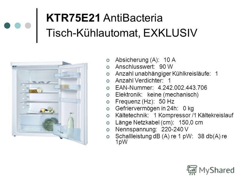 KTR75E21 AntiBacteria Tisch-Kühlautomat, EXKLUSIV Absicherung (A): 10 A Anschlusswert: 90 W Anzahl unabhängiger Kühlkreisläufe: 1 Anzahl Verdichter: 1 EAN-Nummer: 4.242.002.443.706 Elektronik: keine (mechanisch) Frequenz (Hz): 50 Hz Gefriervermögen i