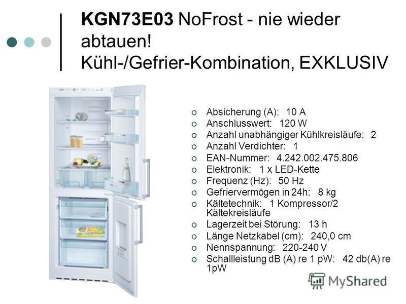 KGN73E03 NoFrost - nie wieder abtauen! Kühl-/Gefrier-Kombination, EXKLUSIV Absicherung (A): 10 A Anschlusswert: 120 W Anzahl unabhängiger Kühlkreisläufe: 2 Anzahl Verdichter: 1 EAN-Nummer: 4.242.002.475.806 Elektronik: 1 x LED-Kette Frequenz (Hz): 50