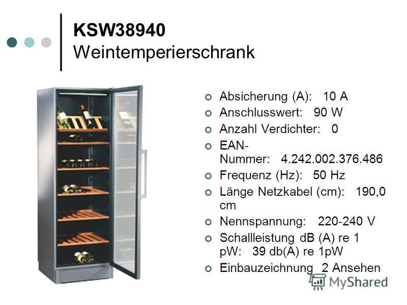 KSW38940 Weintemperierschrank Absicherung (A): 10 A Anschlusswert: 90 W Anzahl Verdichter: 0 EAN- Nummer: 4.242.002.376.486 Frequenz (Hz): 50 Hz Länge Netzkabel (cm): 190,0 cm Nennspannung: 220-240 V Schallleistung dB (A) re 1 pW: 39 db(A) re 1pW Ein