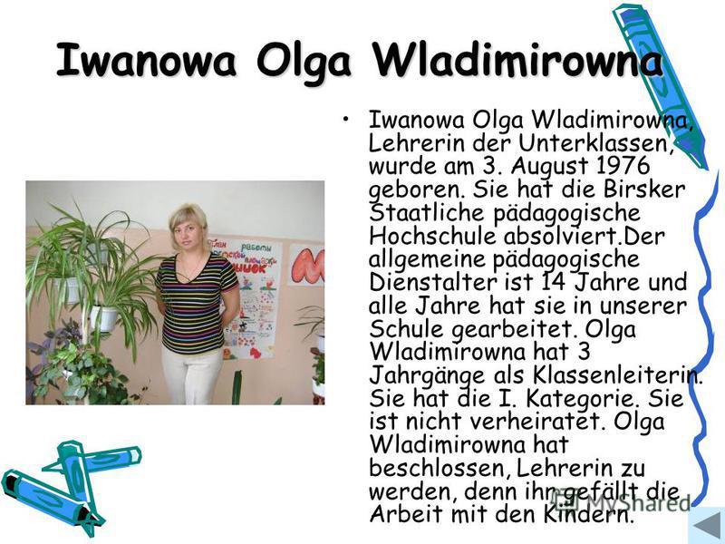 Iwanowa Olga Wladimirowna Iwanowa Olga Wladimirowna, Lehrerin der Unterklassen, wurde am 3. August 1976 geboren. Sie hat die Birsker Staatliche pädagogische Hochschule absolviert.Der allgemeine pädagogische Dienstalter ist 14 Jahre und alle Jahre hat