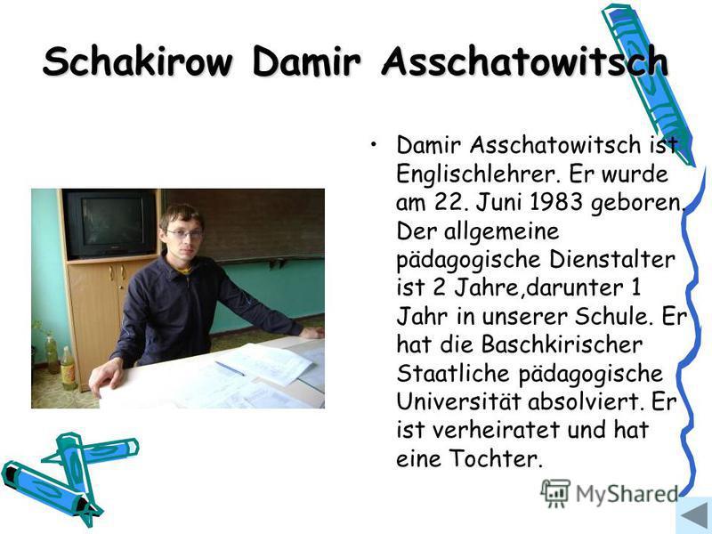 Schakirow Damir Asschatowitsch Damir Asschatowitsch ist Englischlehrer. Er wurde am 22. Juni 1983 geboren. Der allgemeine pädagogische Dienstalter ist 2 Jahre,darunter 1 Jahr in unserer Schule. Er hat die Baschkirischer Staatliche pädagogische Univer