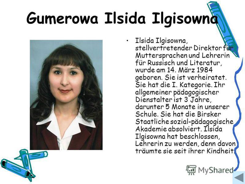 Gumerowa Ilsida Ilgisowna Ilsida Ilgisowna, stellvertretender Direktor für Muttersprachen und Lehrerin für Russisch und Literatur, wurde am 14. März 1984 geboren. Sie ist verheiratet. Sie hat die I. Kategorie. Ihr allgemeiner pädagogischer Dienstalte