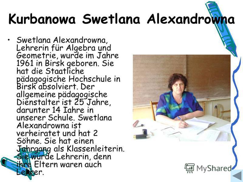 Kurbanowa Swetlana Alexandrowna Swetlana Alexandrowna, Lehrerin für Algebra und Geometrie, wurde im Jahre 1961 in Birsk geboren. Sie hat die Staatliche pädagogische Hochschule in Birsk absolviert. Der allgemeine pädagogische Dienstalter ist 25 Jahre,