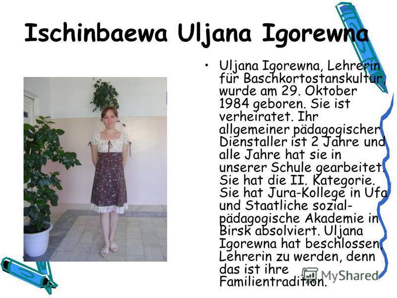 Ischinbaewa Uljana Igorewna Uljana Igorewna, Lehrerin für Baschkortostanskultur, wurde am 29. Oktober 1984 geboren. Sie ist verheiratet. Ihr allgemeiner pädagogischer Dienstaller ist 2 Jahre und alle Jahre hat sie in unserer Schule gearbeitet. Sie ha