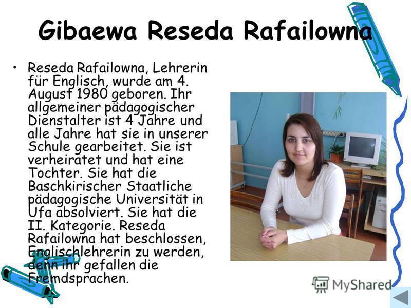 Gibaewa Reseda Rafailowna Reseda Rafailowna, Lehrerin für Englisch, wurde am 4. August 1980 geboren. Ihr allgemeiner pädagogischer Dienstalter ist 4 Jahre und alle Jahre hat sie in unserer Schule gearbeitet. Sie ist verheiratet und hat eine Tochter.
