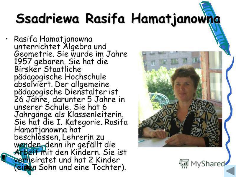 Ssadriewa Rasifa Hamatjanowna Rasifa Hamatjanowna unterrichtet Algebra und Geometrie. Sie wurde im Jahre 1957 geboren. Sie hat die Birsker Staatliche pädagogische Hochschule absolviert. Der allgemeine pädagogische Dienstalter ist 26 Jahre, darunter 5