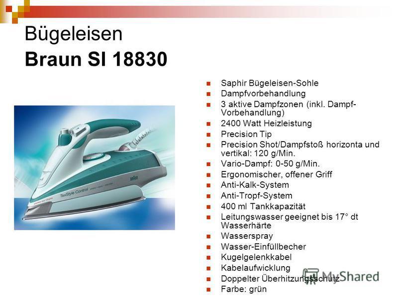 Bügeleisen Braun SI 18830 Saphir Bügeleisen-Sohle Dampfvorbehandlung 3 aktive Dampfzonen (inkl. Dampf- Vorbehandlung) 2400 Watt Heizleistung Precision Tip Precision Shot/Dampfstoß horizonta und vertikal: 120 g/Min. Vario-Dampf: 0-50 g/Min. Ergonomisc