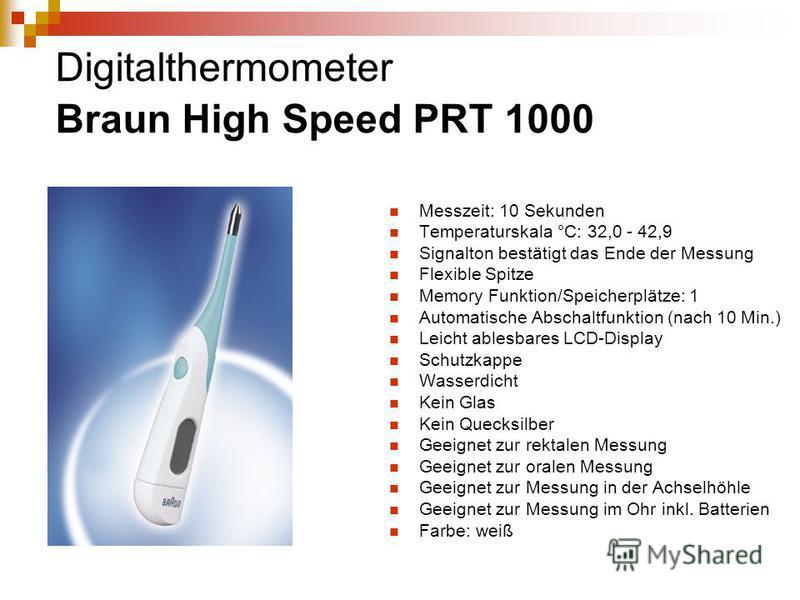 Digitalthermometer Braun High Speed PRT 1000 Messzeit: 10 Sekunden Temperaturskala °C: 32,0 - 42,9 Signalton bestätigt das Ende der Messung Flexible Spitze Memory Funktion/Speicherplätze: 1 Automatische Abschaltfunktion (nach 10 Min.) Leicht ablesbar
