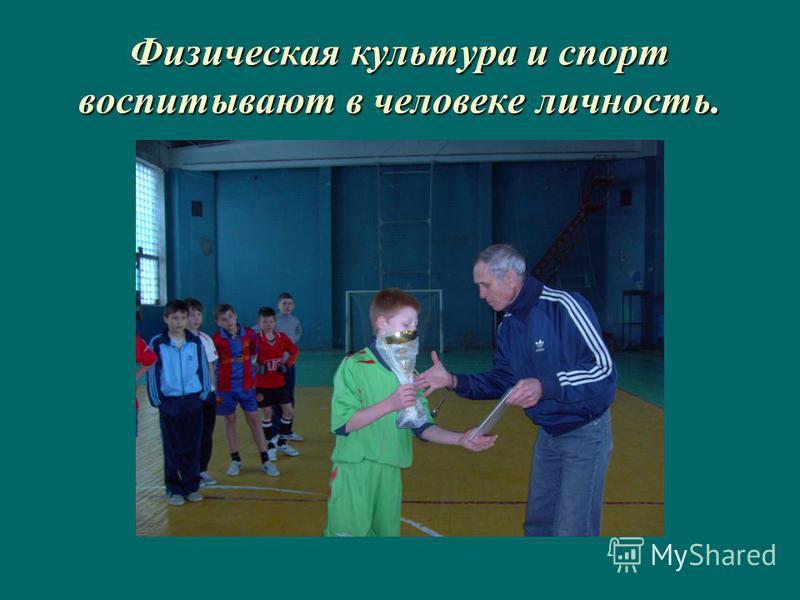 Физическая культура и спорт воспитывают в человеке личность.