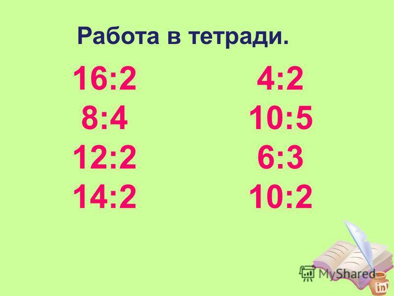 16:2 8:4 12:2 14:2 4:2 10:5 6:3 10:2 Работа в тетради.