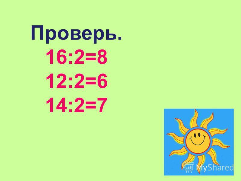 Проверь. 16:2=8 12:2=6 14:2=7