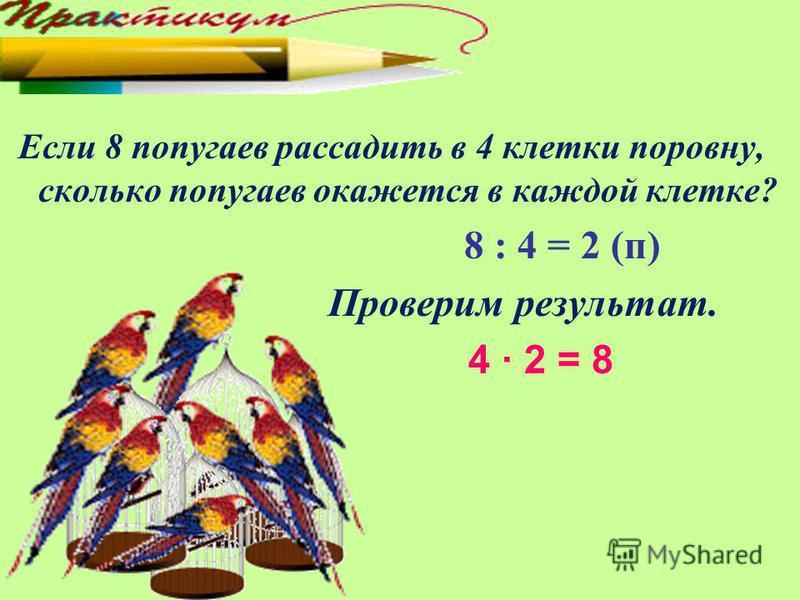 Если 8 попугаев рассадить в 4 клетки поровну, сколько попугаев окажется в каждой клетке? 8 : 4 = 2 (п) Проверим результат. 4 · 2 = 8