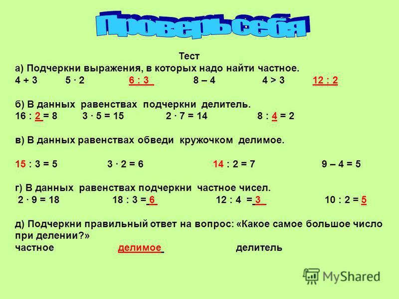 Тест а) Подчеркни выражения, в которых надо найти частное. 4 + 3 5 2 6 : 3 8 – 4 4 > 3 12 : 2 б) В данных равенствах подчеркни делитель. 16 : 2 = 8 3 5 = 15 2 7 = 14 8 : 4 = 2 в) В данных равенствах обведи кружочком делимое. 15 : 3 = 5 3 2 = 6 14 : 2