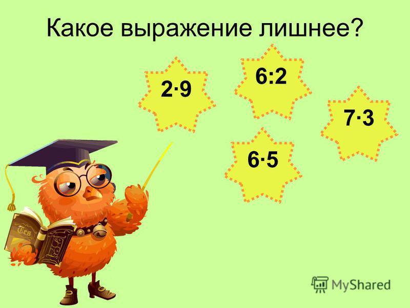Какое выражение лишнее? 6:2 6·56·5 2·92·9 7·37·3