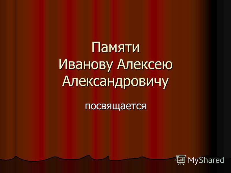 Памяти Иванову Алексею Александровичу посвящается