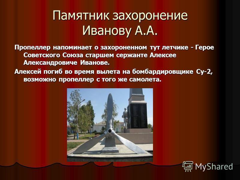 Памятник захоронение Иванову А.А. Пропеллер напоминает о захороненном тут летчике - Герое Советского Союза старшем сержанте Алексее Александровиче Иванове. Алексей погиб во время вылета на бомбардировщике Су-2, возможно пропеллер с того же самолета.