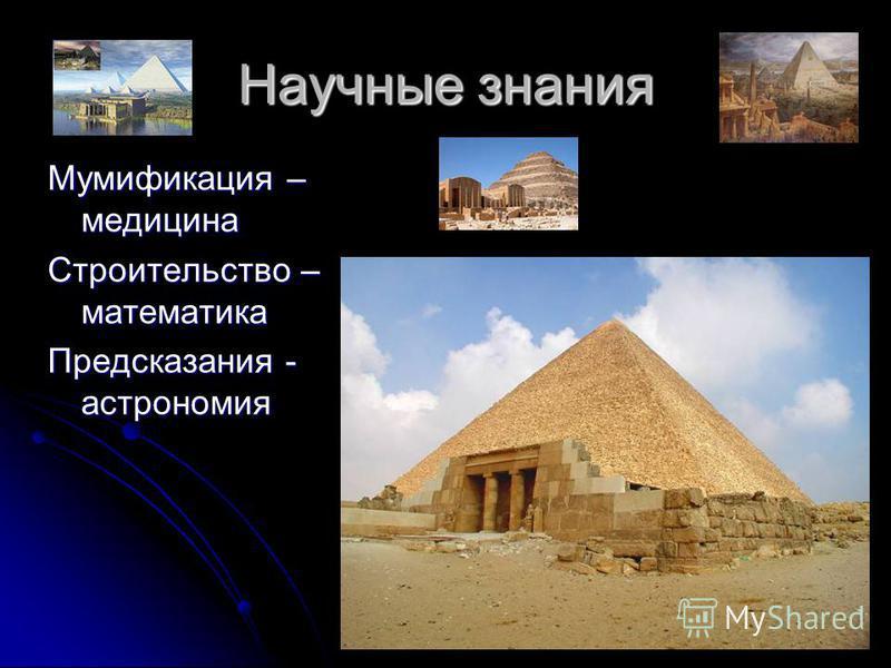 Научные знания Мумификация – медицина Строительство – математика Предсказания - астрономия