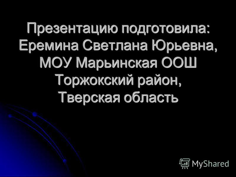 Презентацию подготовила: Еремина Светлана Юрьевна, МОУ Марьинская ООШ Торжокский район, Тверская область