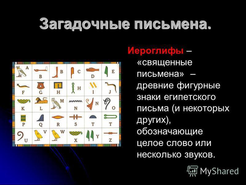 Загадочные письмена. Загадочные письмена. Иероглифы – «священные письмена» – древние фигурные знаки египетского письма (и некоторых других), обозначающие целое слово или несколько звуков.