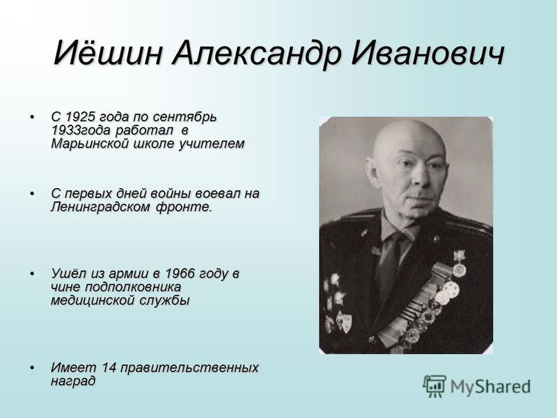 Иёшин Александр Иванович С 1925 года по сентябрь 1933 года работал в Марьинской школе учителемС 1925 года по сентябрь 1933 года работал в Марьинской школе учителем С первых дней войны воевал на Ленинградском фронте.С первых дней войны воевал на Ленин