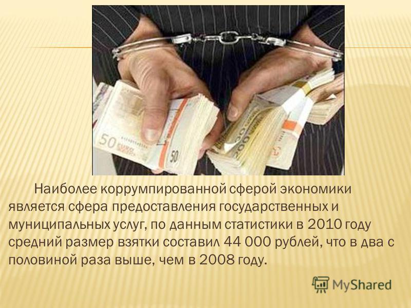 Наиболее коррумпированной сферой экономики является сфера предоставления государственных и муниципальных услуг, по данным статистики в 2010 году средний размер взятки составил 44 000 рублей, что в два с половиной раза выше, чем в 2008 году.