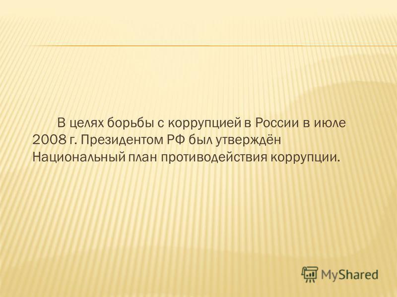 В целях борьбы с коррупцией в России в июле 2008 г. Президентом РФ был утверждён Национальный план противодействия коррупции.