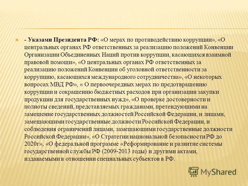 - Указами Президента РФ: «О мерах по противодействию коррупции», «О центральных органах РФ ответственных за реализацию положений Конвенции Организации Объединенных Наций против коррупции, касающихся взаимной правовой помощи», «О центральных органах Р