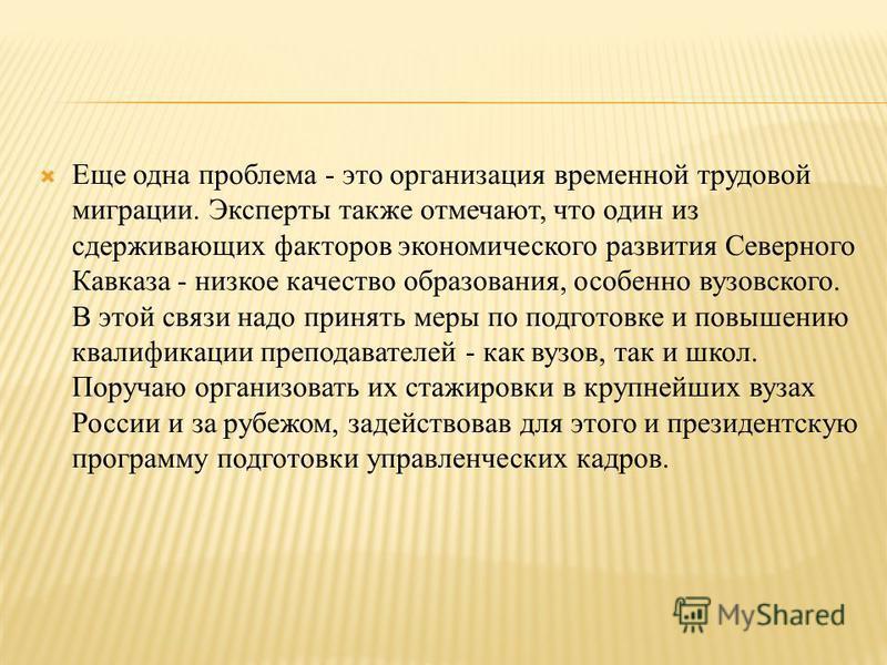 Еще одна проблема - это организация временной трудовой миграции. Эксперты также отмечают, что один из сдерживающих факторов экономического развития Северного Кавказа - низкое качество образования, особенно вузовского. В этой связи надо принять меры п