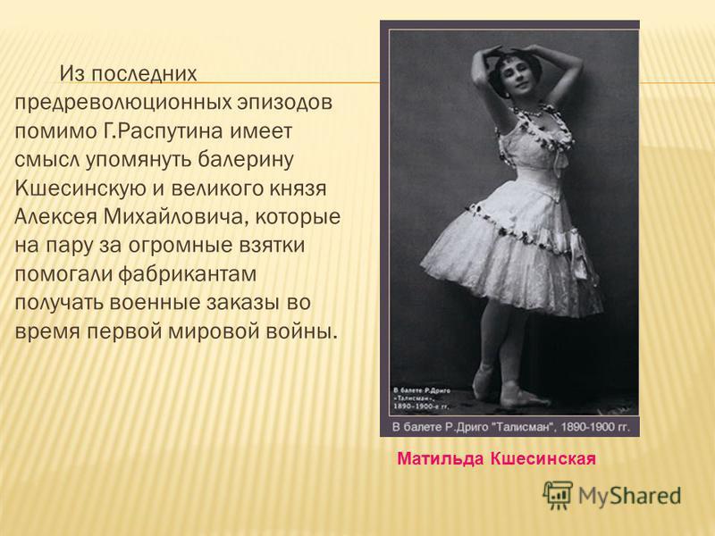 Из последних предреволюционных эпизодов помимо Г.Распутина имеет смысл упомянуть балерину Кшесинскую и великого князя Алексея Михайловича, которые на пару за огромные взятки помогали фабрикантам получать военные заказы во время первой мировой войны.