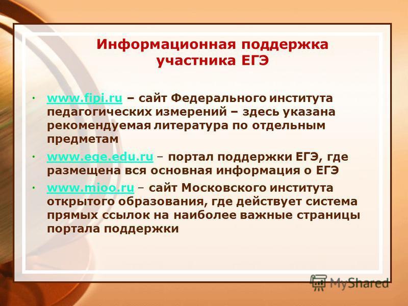 Информационная поддержка участника ЕГЭ www.fipi.ru – сайт Федерального института педагогических измерений – здесь указана рекомендуемая литература по отдельным предметам www.fipi.ru www.ege.edu.ru – портал поддержки ЕГЭ, где размещена вся основная ин