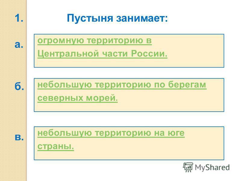 небольшую территорию на юге страны. небольшую территорию по берегам северных морей. огромную территорию в Центральной части России. Пустыня занимает: а. б. в. 1.