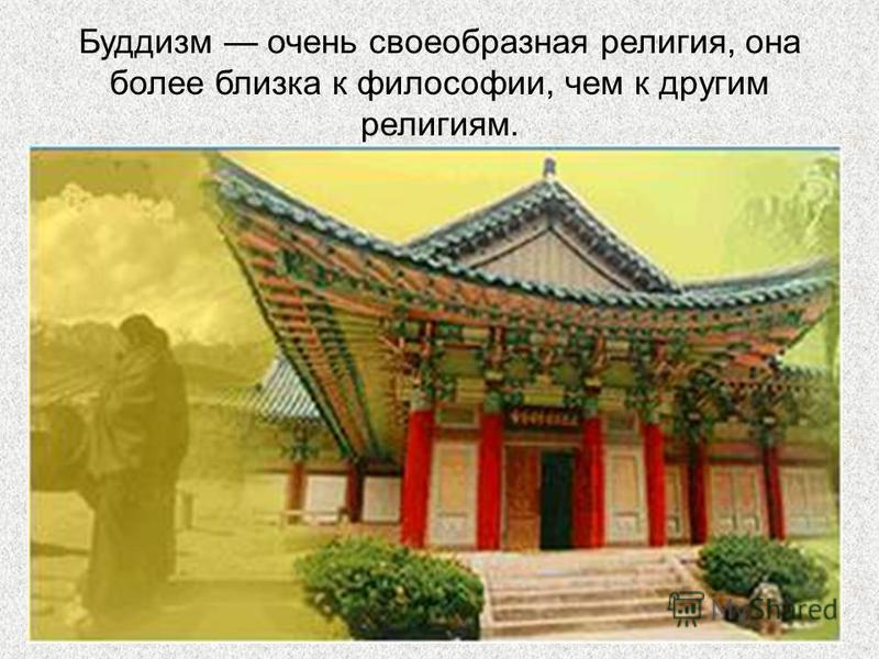 Буддизм очень своеобразная религия, она более близка к философии, чем к другим религиям.