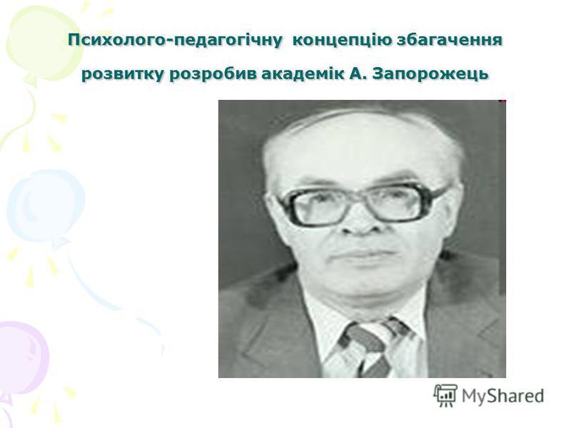 Психолого-педагогічну концепцію збагачення розвитку розробив академік А. Запорожець