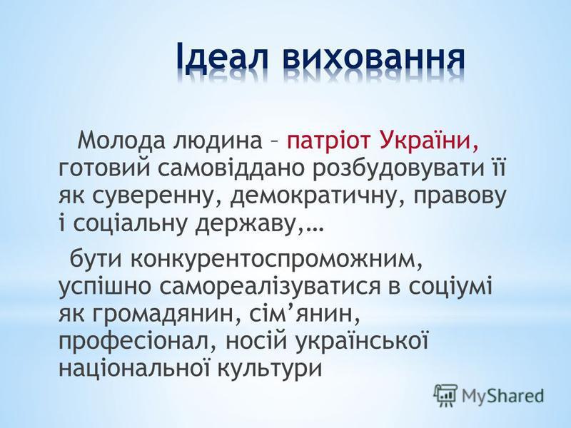 Молода людина – патріот України, готовий самовіддано розбудовувати її як суверенну, демократичну, правову і соціальну державу,… бути конкурентоспроможним, успішно самореалізуватися в соціумі як громадянин, сімянин, професіонал, носій української наці
