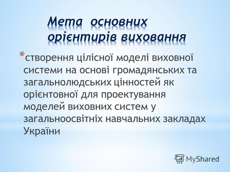* створення цілісної моделі виховної системи на основі громадянських та загальнолюдських цінностей як орієнтовної для проектування моделей виховних систем у загальноосвітніх навчальних закладах України