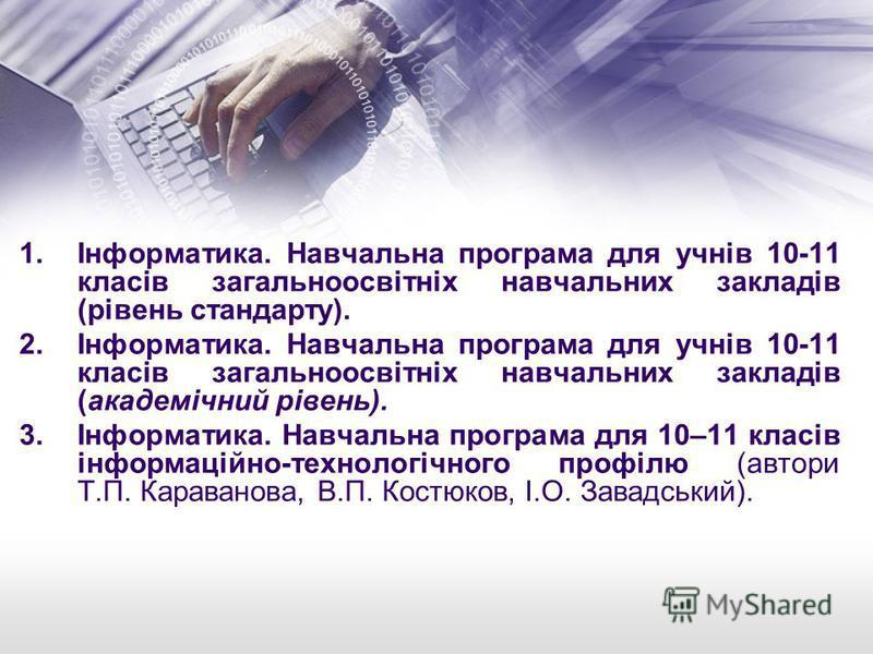 1.Інформатика. Навчальна програма для учнів 10-11 класів загальноосвітніх навчальних закладів (рівень стандарту). 2.Інформатика. Навчальна програма для учнів 10-11 класів загальноосвітніх навчальних закладів (академічний рівень). 3.Інформатика. Навча