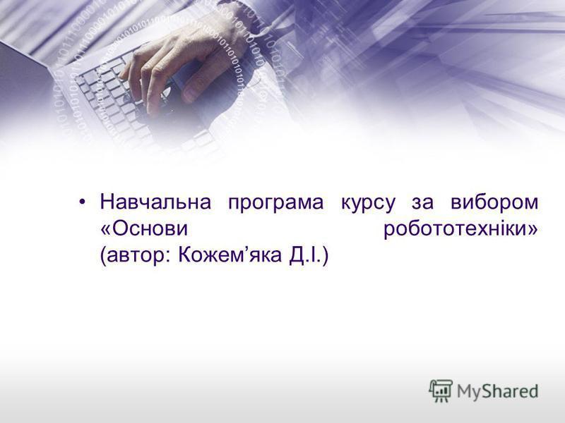 Навчальна програма курсу за вибором «Основи робототехніки» (автор: Кожемяка Д.І.)