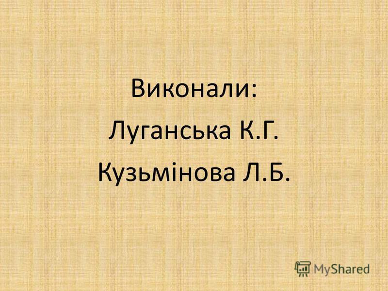Виконали: Луганська К.Г. Кузьмінова Л.Б.
