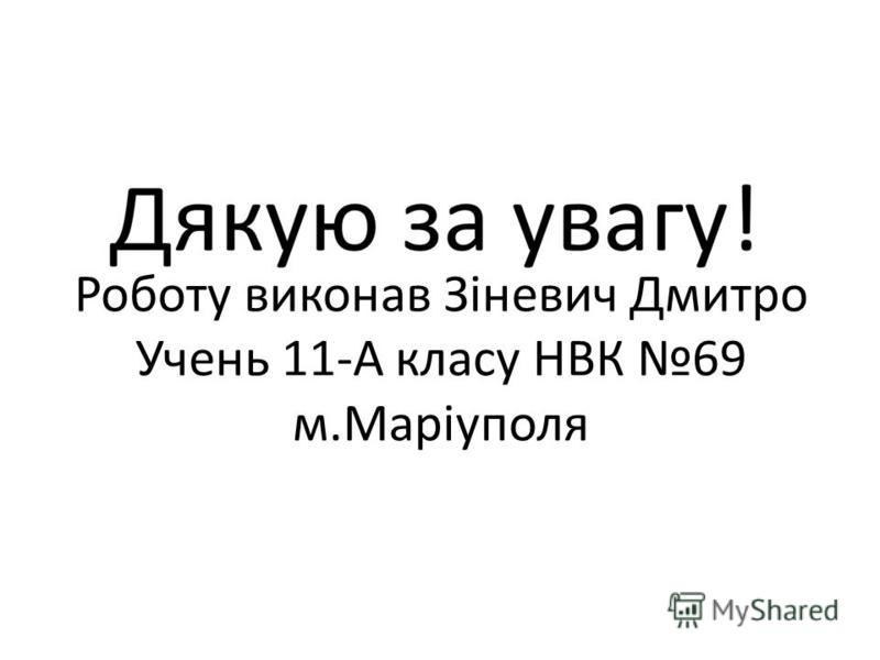 Роботу виконав Зіневич Дмитро Учень 11-А класу НВК 69 м.Маріуполя