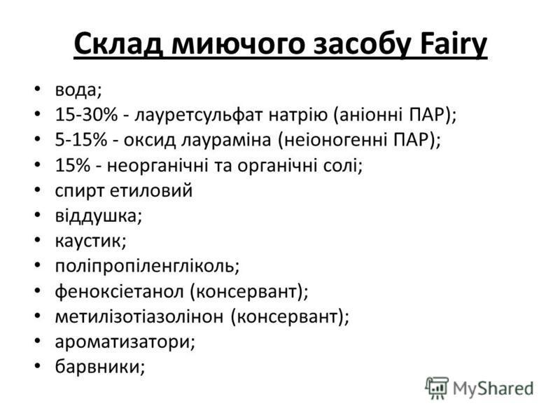 Склад миючого засобу Fairy вода; 15-30% - лауретсульфат натрію (аніонні ПАР); 5-15% - оксид лаураміна (неіоногенні ПАР); 15% - неорганічні та органічні солі; спирт етиловий віддушка; каустик; поліпропіленгліколь; феноксіетанол (консервант); метилізот