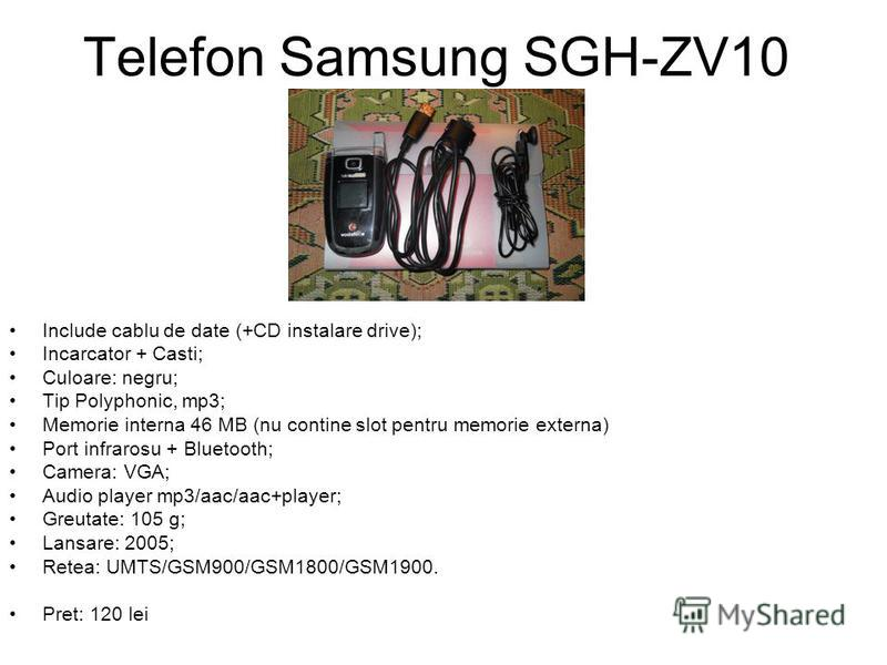 Telefon Samsung SGH-ZV10 Include cablu de date (+CD instalare drive); Incarcator + Casti; Culoare: negru; Tip Polyphonic, mp3; Memorie interna 46 MB (nu contine slot pentru memorie externa) Port infrarosu + Bluetooth; Camera: VGA; Audio player mp3/aa