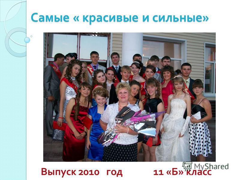 Самые « красивые и сильные » Выпуск 2010 год 11 « Б » класс