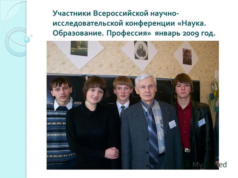 Участники Всероссийской научно - исследовательской конференции « Наука. Образование. Профессия » январь 2009 год.
